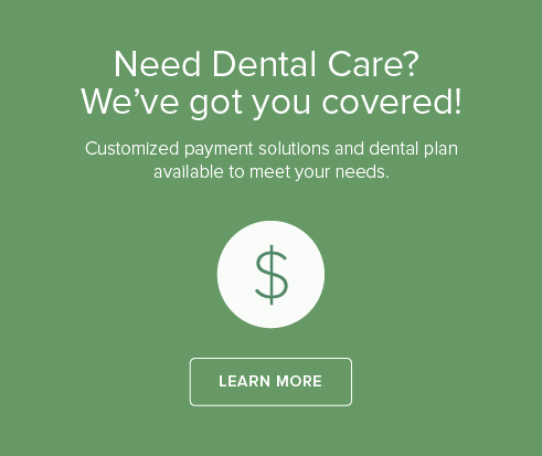 Need Dental Care? We've got you covered! Customized payment solutions and dental plan available to meet your needs.